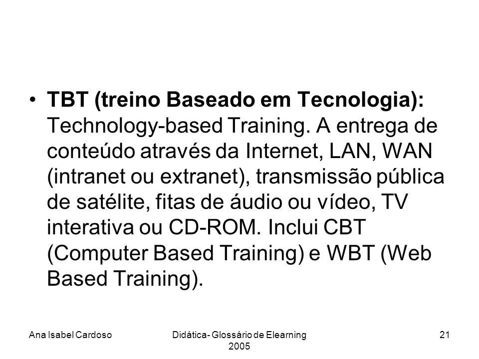 Ana Isabel CardosoDidática- Glossário de Elearning 2005 21 TBT (treino Baseado em Tecnologia): Technology-based Training.