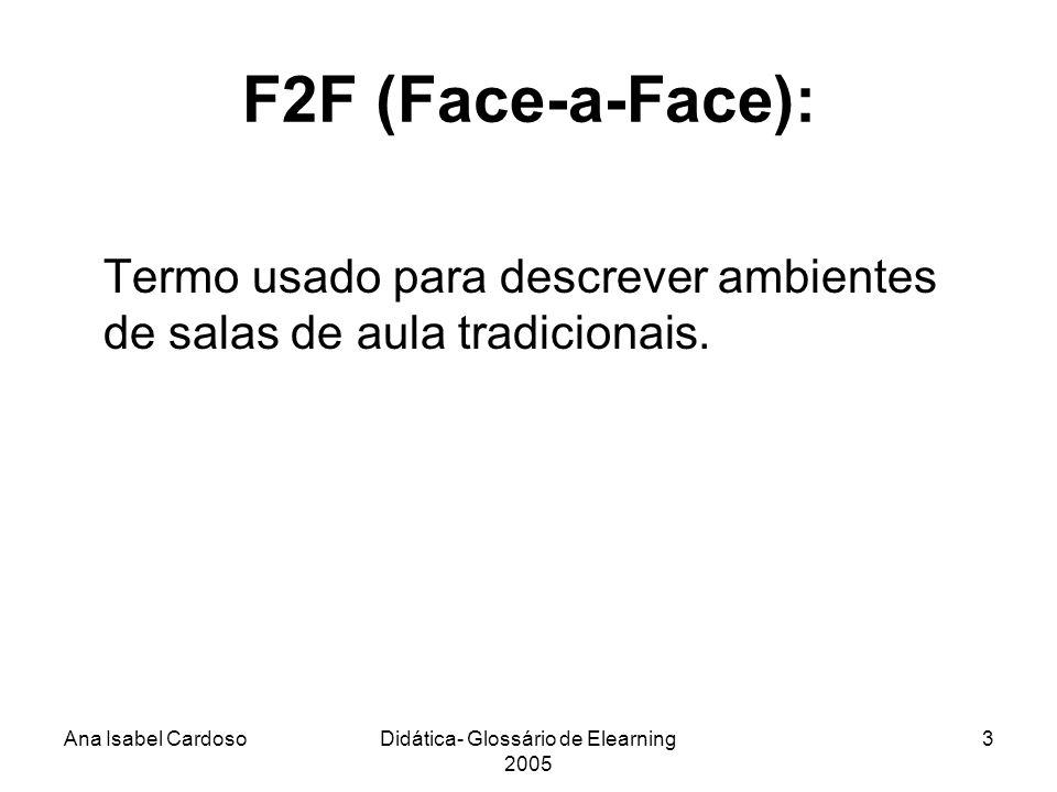 Ana Isabel CardosoDidática- Glossário de Elearning 2005 3 F2F (Face-a-Face): Termo usado para descrever ambientes de salas de aula tradicionais.