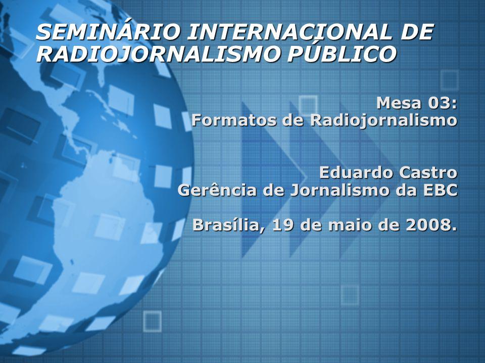 SEMINÁRIO INTERNACIONAL DE RADIOJORNALISMO PÚBLICO Mesa 03: Formatos de Radiojornalismo Eduardo Castro Gerência de Jornalismo da EBC Brasília, 19 de maio de 2008.
