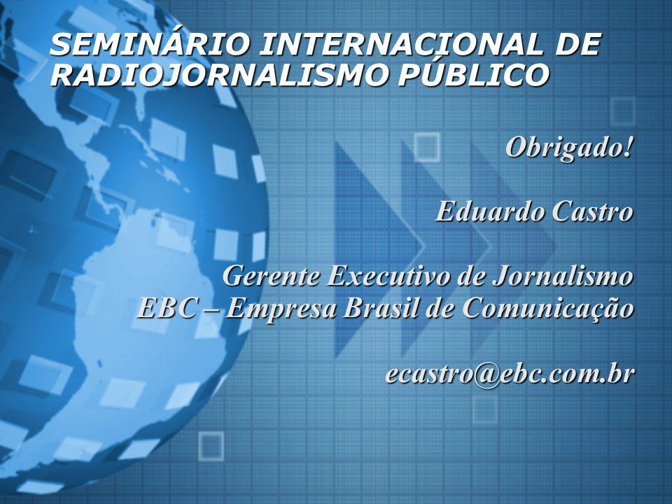 SEMINÁRIO INTERNACIONAL DE RADIOJORNALISMO PÚBLICO Obrigado! Eduardo Castro Gerente Executivo de Jornalismo EBC – Empresa Brasil de Comunicação ecastr