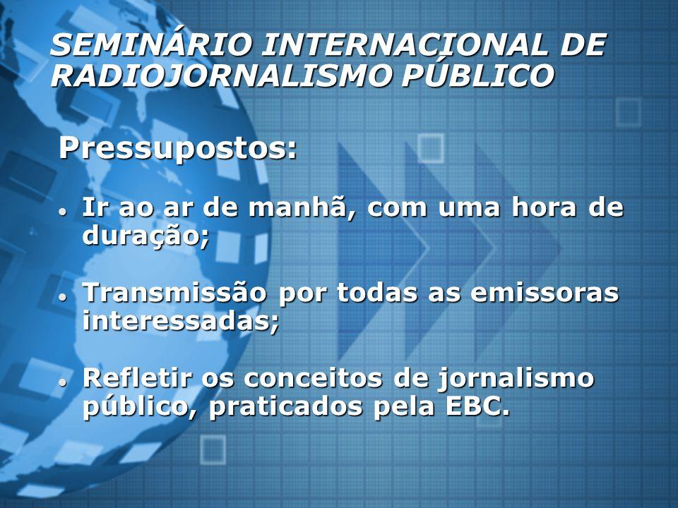 SEMINÁRIO INTERNACIONAL DE RADIOJORNALISMO PÚBLICO Pressupostos: Ir ao ar de manhã, com uma hora de duração; Ir ao ar de manhã, com uma hora de duração; Transmissão por todas as emissoras interessadas; Transmissão por todas as emissoras interessadas; Refletir os conceitos de jornalismo público, praticados pela EBC.