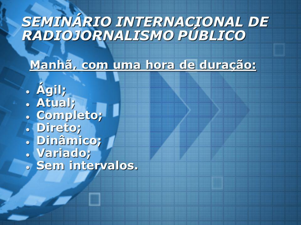 SEMINÁRIO INTERNACIONAL DE RADIOJORNALISMO PÚBLICO Manhã, com uma hora de duração: Manhã, com uma hora de duração: Ágil; Ágil; Atual; Atual; Completo;