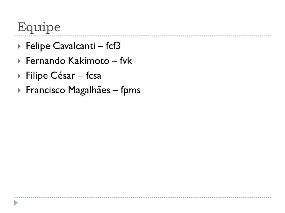 Equipe  Felipe Cavalcanti – fcf3  Fernando Kakimoto – fvk  Filipe César – fcsa  Francisco Magalhães – fpms