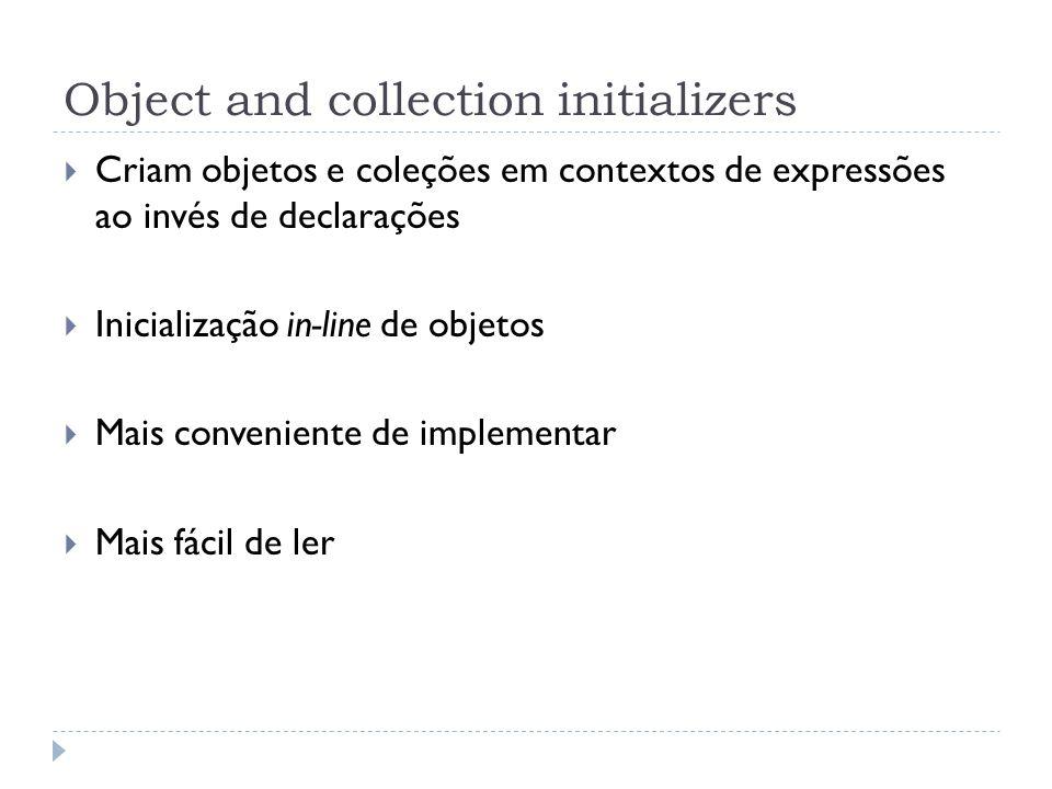 Object and collection initializers  Criam objetos e coleções em contextos de expressões ao invés de declarações  Inicialização in-line de objetos 