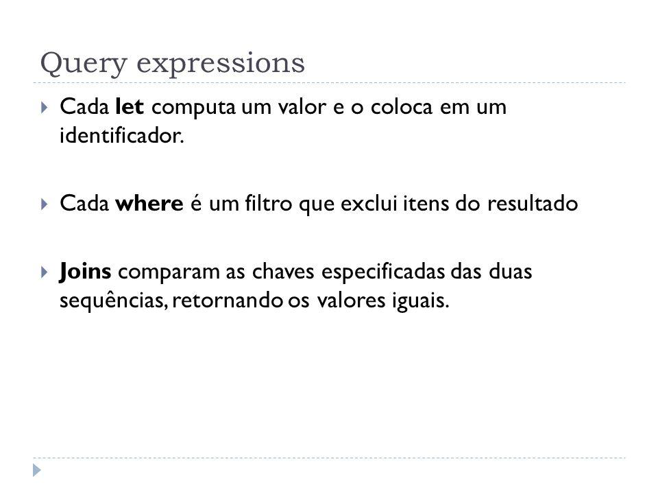 Query expressions  Cada let computa um valor e o coloca em um identificador.  Cada where é um filtro que exclui itens do resultado  Joins comparam