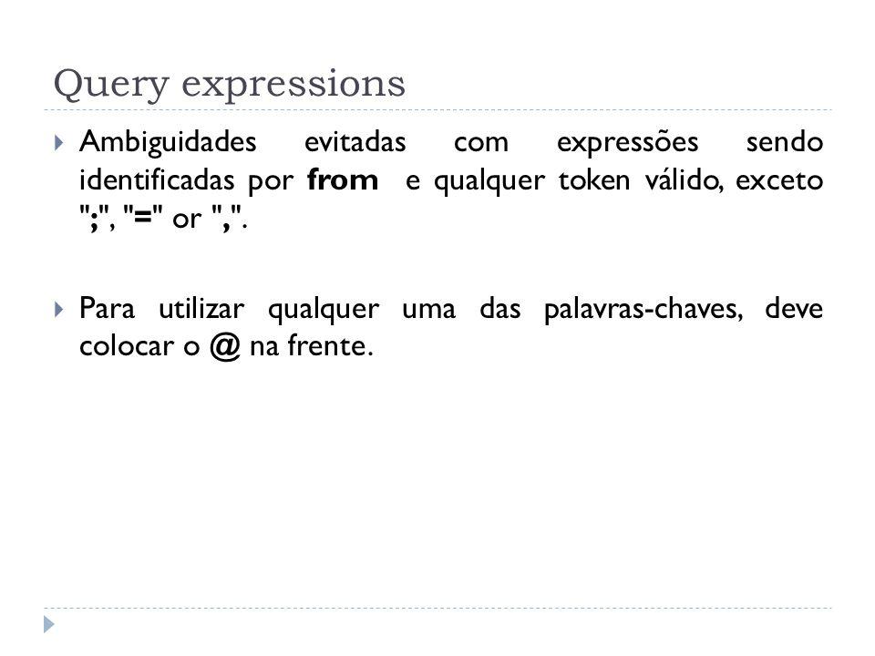Query expressions  Ambiguidades evitadas com expressões sendo identificadas por from e qualquer token válido, exceto