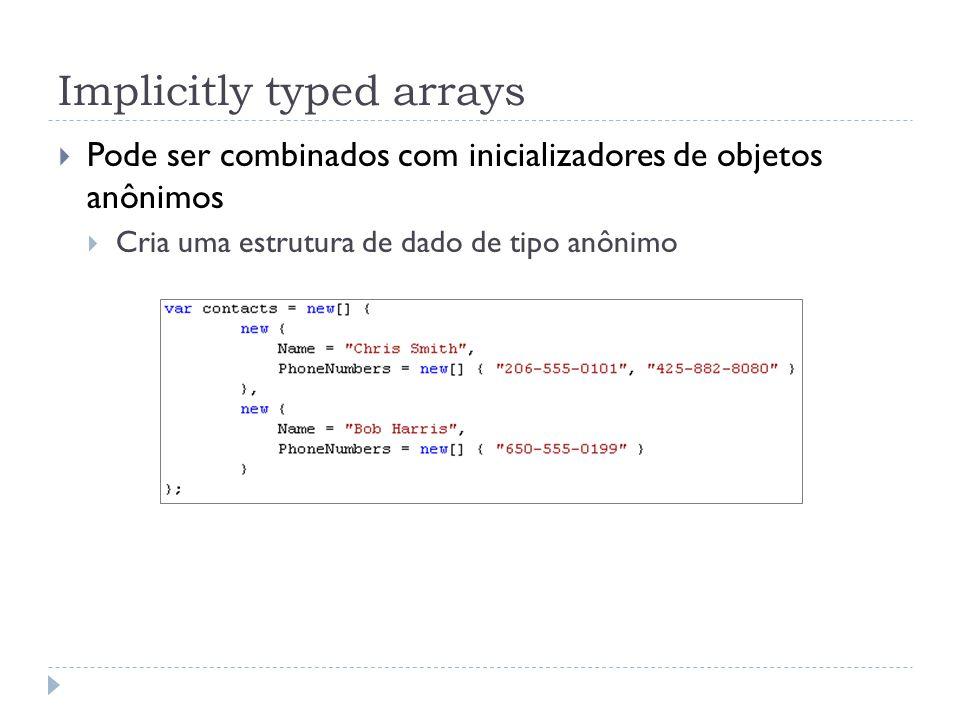 Implicitly typed arrays  Pode ser combinados com inicializadores de objetos anônimos  Cria uma estrutura de dado de tipo anônimo