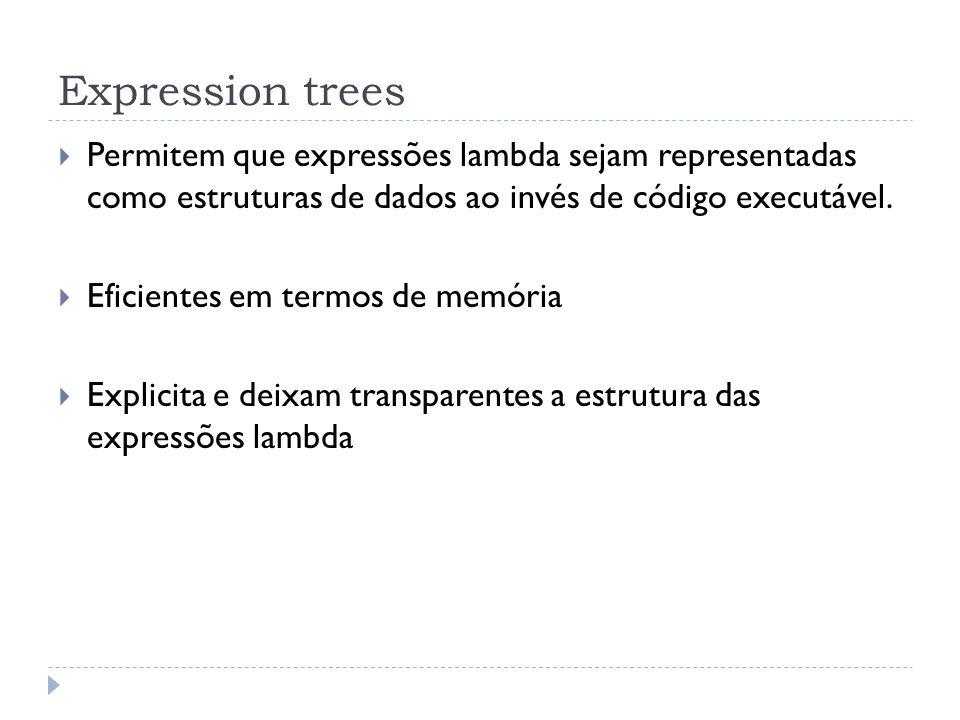 Expression trees  Permitem que expressões lambda sejam representadas como estruturas de dados ao invés de código executável.  Eficientes em termos d