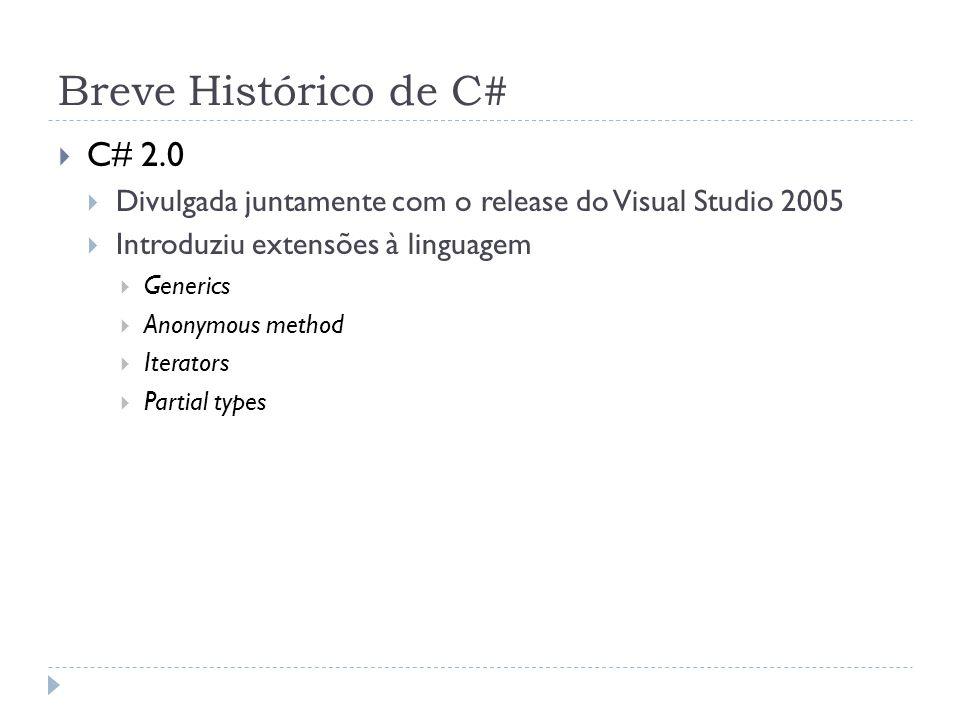 Breve Histórico de C#  C# 2.0  Divulgada juntamente com o release do Visual Studio 2005  Introduziu extensões à linguagem  Generics  Anonymous me
