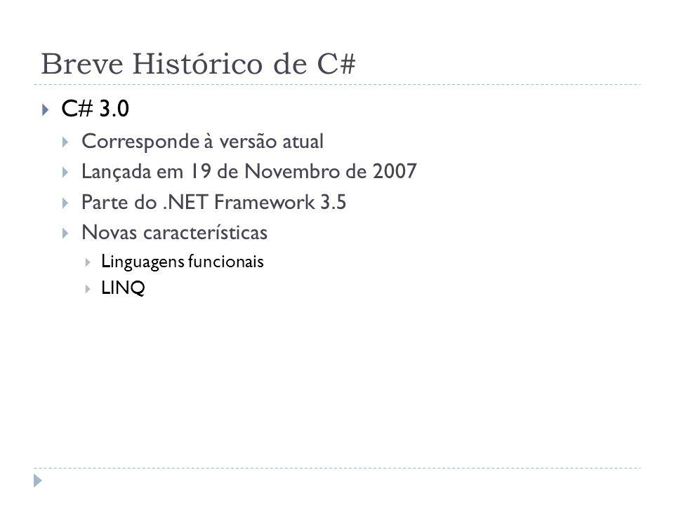 Breve Histórico de C#  C# 3.0  Corresponde à versão atual  Lançada em 19 de Novembro de 2007  Parte do.NET Framework 3.5  Novas características 