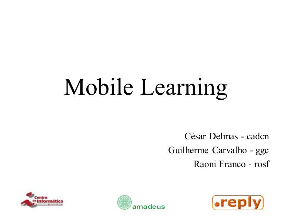 Mobile Learning César Delmas - cadcn Guilherme Carvalho - ggc Raoni Franco - rosf