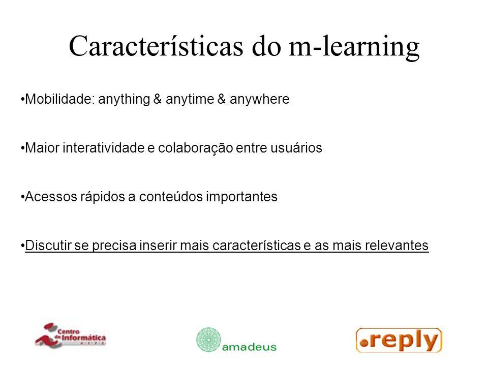 Características do m-learning Mobilidade: anything & anytime & anywhere Maior interatividade e colaboração entre usuários Acessos rápidos a conteúdos