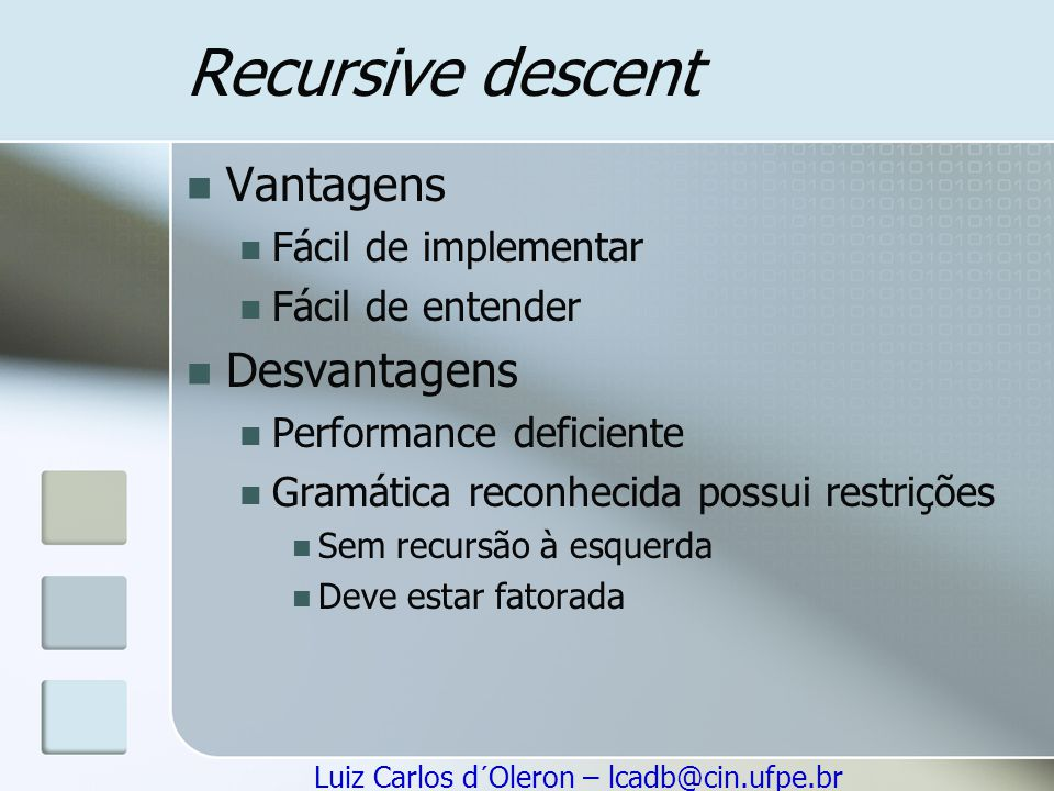 Luiz Carlos d´Oleron – lcadb@cin.ufpe.br Recursive descent Vantagens Fácil de implementar Fácil de entender Desvantagens Performance deficiente Gramát