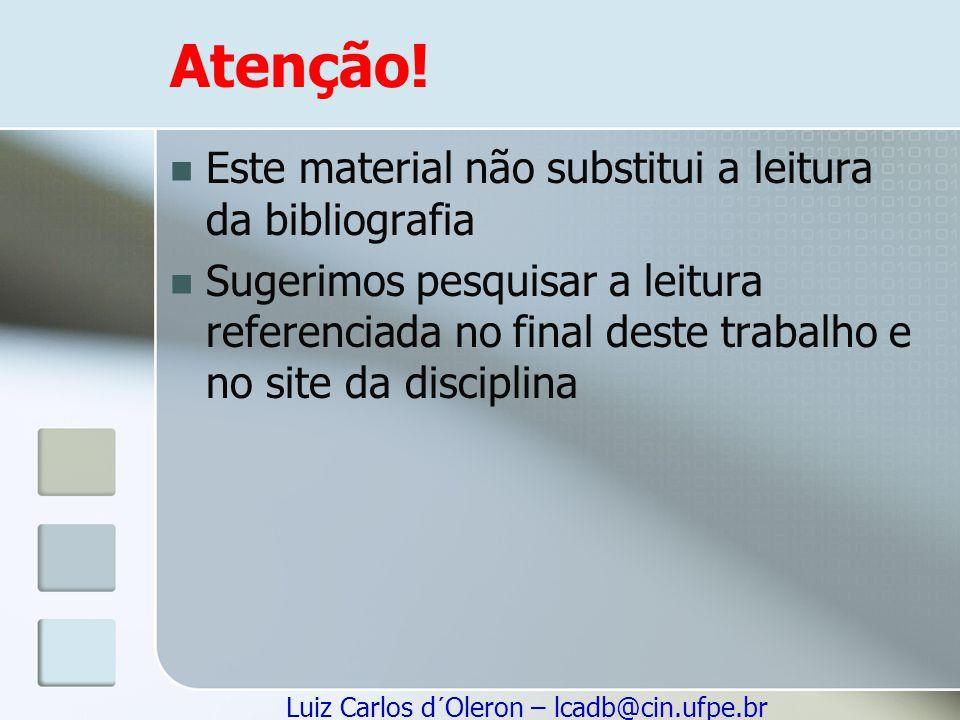 Luiz Carlos d´Oleron – lcadb@cin.ufpe.br Atenção! Este material não substitui a leitura da bibliografia Sugerimos pesquisar a leitura referenciada no