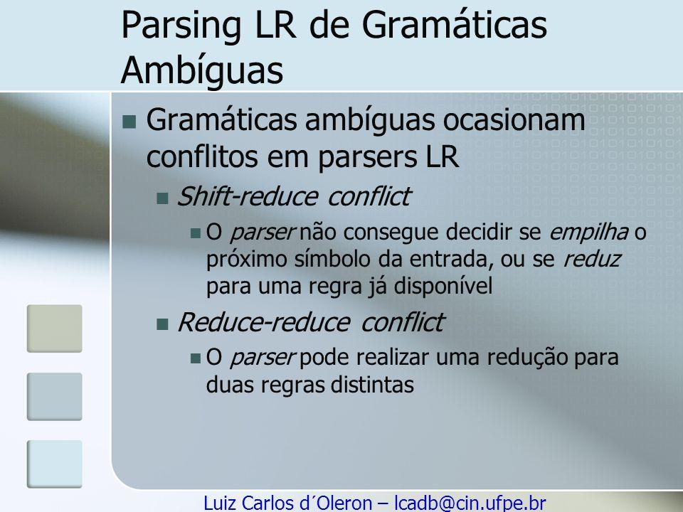 Luiz Carlos d´Oleron – lcadb@cin.ufpe.br Parsing LR de Gramáticas Ambíguas Gramáticas ambíguas ocasionam conflitos em parsers LR Shift-reduce conflict