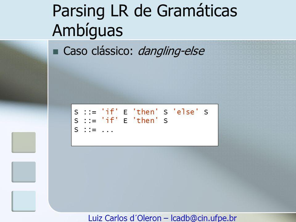 Luiz Carlos d´Oleron – lcadb@cin.ufpe.br Parsing LR de Gramáticas Ambíguas Caso clássico: dangling-else S ::= 'if' E 'then' S 'else' S S ::= 'if' E 't