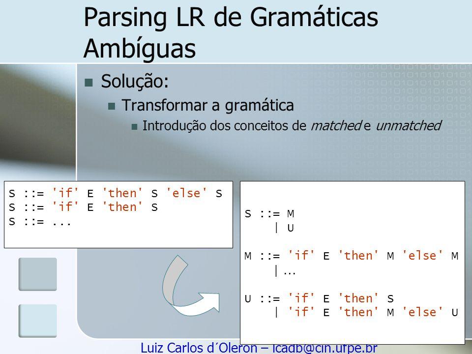 Luiz Carlos d´Oleron – lcadb@cin.ufpe.br Parsing LR de Gramáticas Ambíguas Solução: Transformar a gramática Introdução dos conceitos de matched e unma
