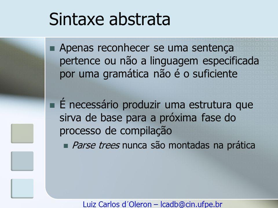 Luiz Carlos d´Oleron – lcadb@cin.ufpe.br Sintaxe abstrata Apenas reconhecer se uma sentença pertence ou não a linguagem especificada por uma gramática