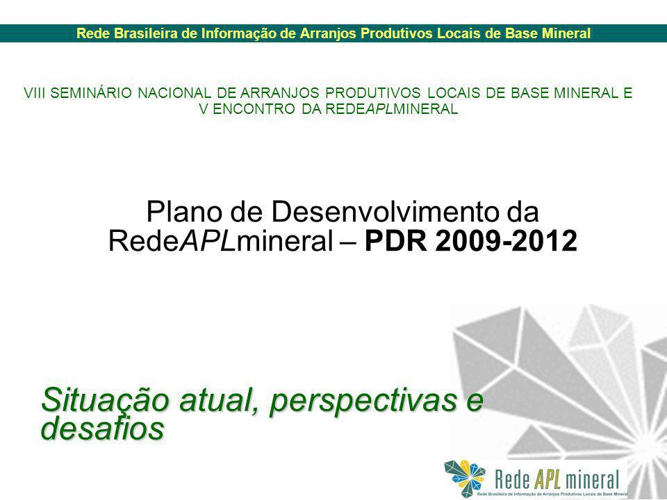 Rede Brasileira de Informação de Arranjos Produtivos Locais de Base Mineral Plano de Desenvolvimento da RedeAPLmineral – PDR 2009-2012 VIII SEMINÁRIO NACIONAL DE ARRANJOS PRODUTIVOS LOCAIS DE BASE MINERAL E V ENCONTRO DA REDEAPLMINERAL Situação atual, perspectivas e desafios