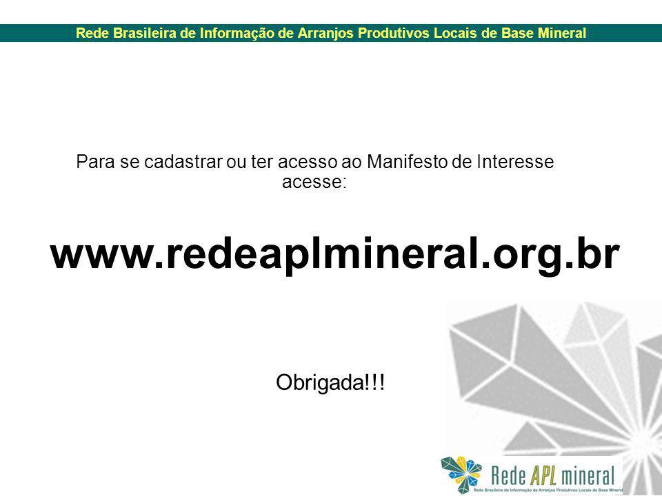 Rede Brasileira de Informação de Arranjos Produtivos Locais de Base Mineral www.redeaplmineral.org.br Para se cadastrar ou ter acesso ao Manifesto de Interesse acesse: Obrigada!!!