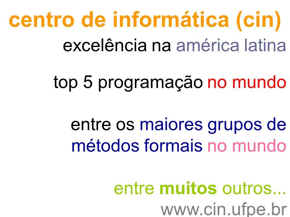 excelência na américa latina top 5 programação no mundo entre os maiores grupos de métodos formais no mundo entre muitos outros... www.cin.ufpe.br cen