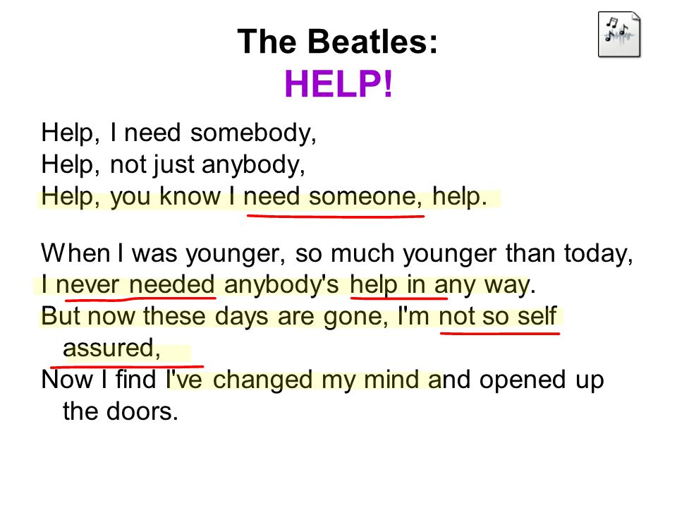 The Beatles: HELP! Help, I need somebody, Help, not just anybody, Help, you know I need someone, help. When I was younger, so much younger than today,