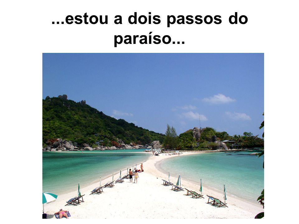 ...estou a dois passos do paraíso...