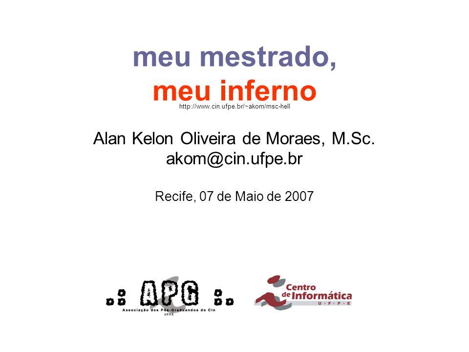 meu mestrado, meu inferno Alan Kelon Oliveira de Moraes, M.Sc. akom@cin.ufpe.br Recife, 07 de Maio de 2007 http://www.cin.ufpe.br/~akom/msc-hell