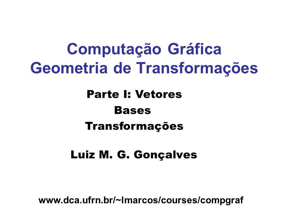 www.dca.ufrn.br/~lmarcos/courses/compgraf Computação Gráfica Geometria de Transformações Luiz M.