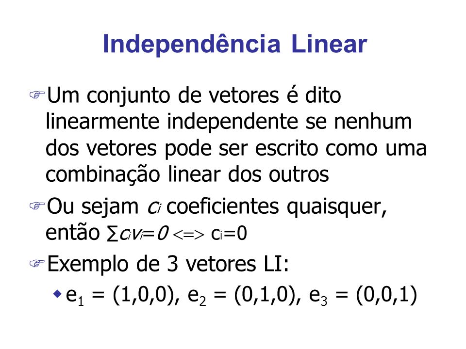Independência Linear F Um conjunto de vetores é dito linearmente independente se nenhum dos vetores pode ser escrito como uma combinação linear dos outros F Ou sejam c i coeficientes quaisquer, então ∑c i v i =0  c i =0 F Exemplo de 3 vetores LI: we 1 = (1,0,0), e 2 = (0,1,0), e 3 = (0,0,1)