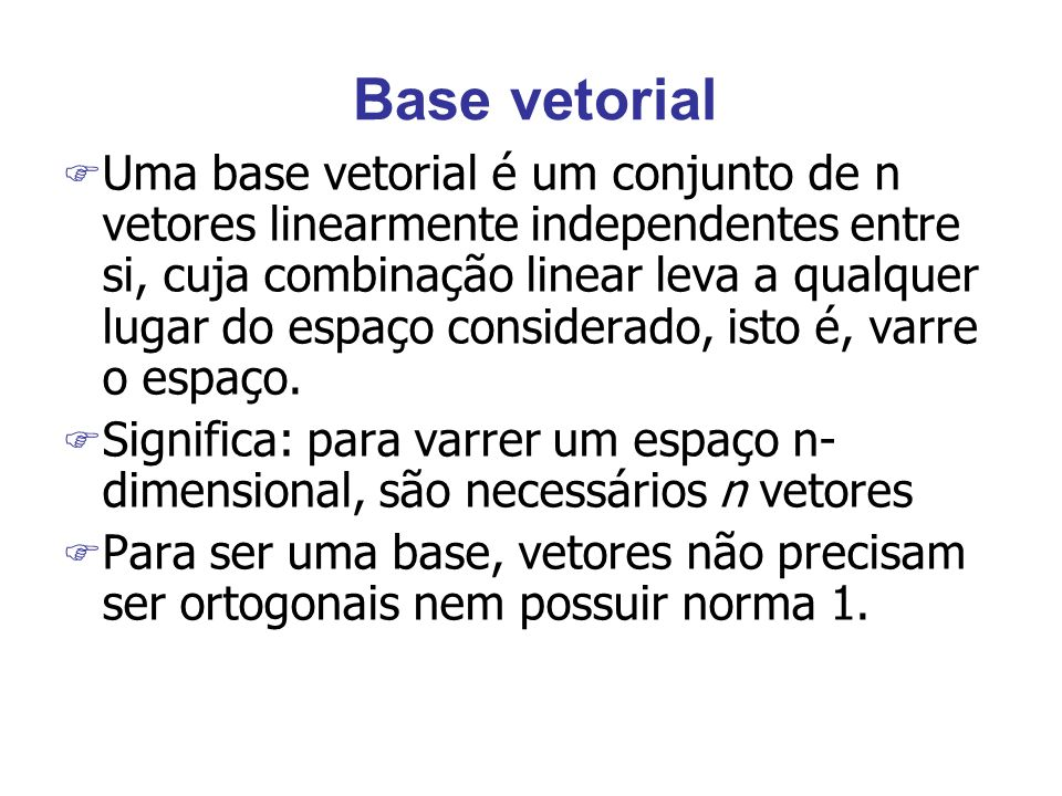 Base vetorial F Uma base vetorial é um conjunto de n vetores linearmente independentes entre si, cuja combinação linear leva a qualquer lugar do espaço considerado, isto é, varre o espaço.