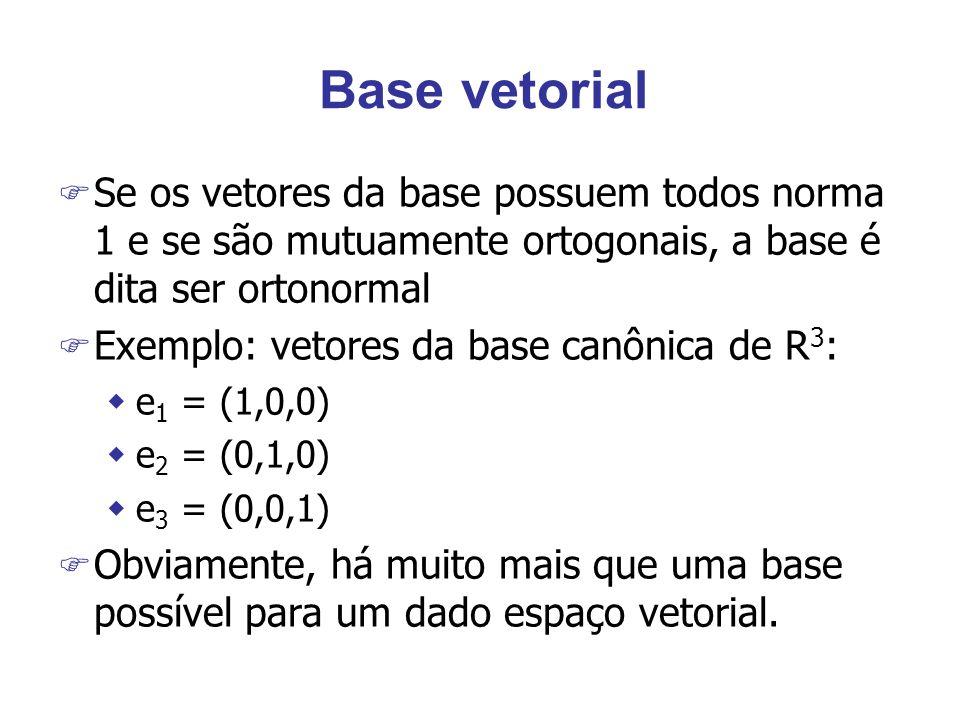 Base vetorial F Se os vetores da base possuem todos norma 1 e se são mutuamente ortogonais, a base é dita ser ortonormal F Exemplo: vetores da base canônica de R 3 : we 1 = (1,0,0) we 2 = (0,1,0) we 3 = (0,0,1) F Obviamente, há muito mais que uma base possível para um dado espaço vetorial.