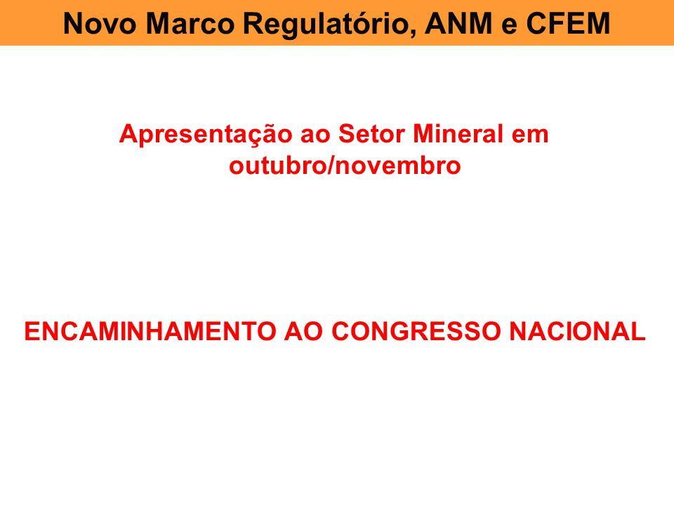 Novo Marco Regulatório, ANM e CFEM Apresentação ao Setor Mineral em outubro/novembro ENCAMINHAMENTO AO CONGRESSO NACIONAL