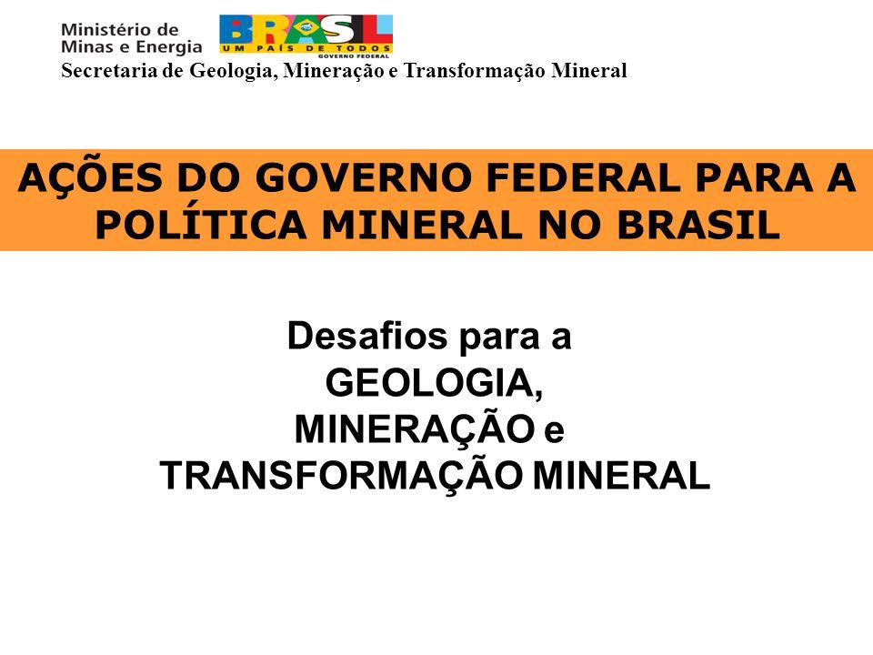 AÇÕES DO GOVERNO FEDERAL PARA A POLÍTICA MINERAL NO BRASIL Desafios para a GEOLOGIA, MINERAÇÃO e TRANSFORMAÇÃO MINERAL Secretaria de Geologia, Mineraç