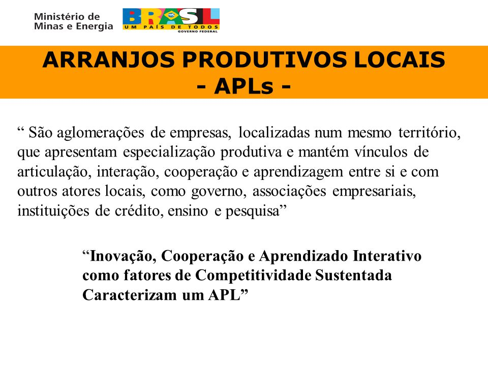 """ARRANJOS PRODUTIVOS LOCAIS - APLs - """" São aglomerações de empresas, localizadas num mesmo território, que apresentam especialização produtiva e mantém"""
