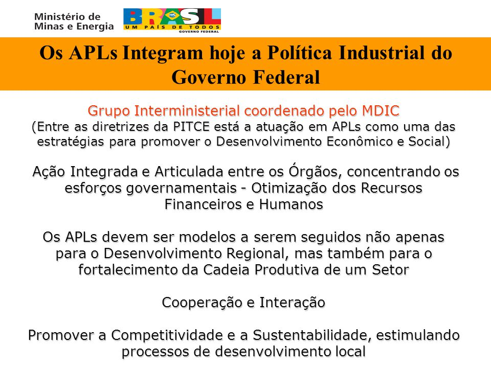 Os APLs Integram hoje a Política Industrial do Governo Federal Grupo Interministerial coordenado pelo MDIC (Entre as diretrizes da PITCE está a atuaçã