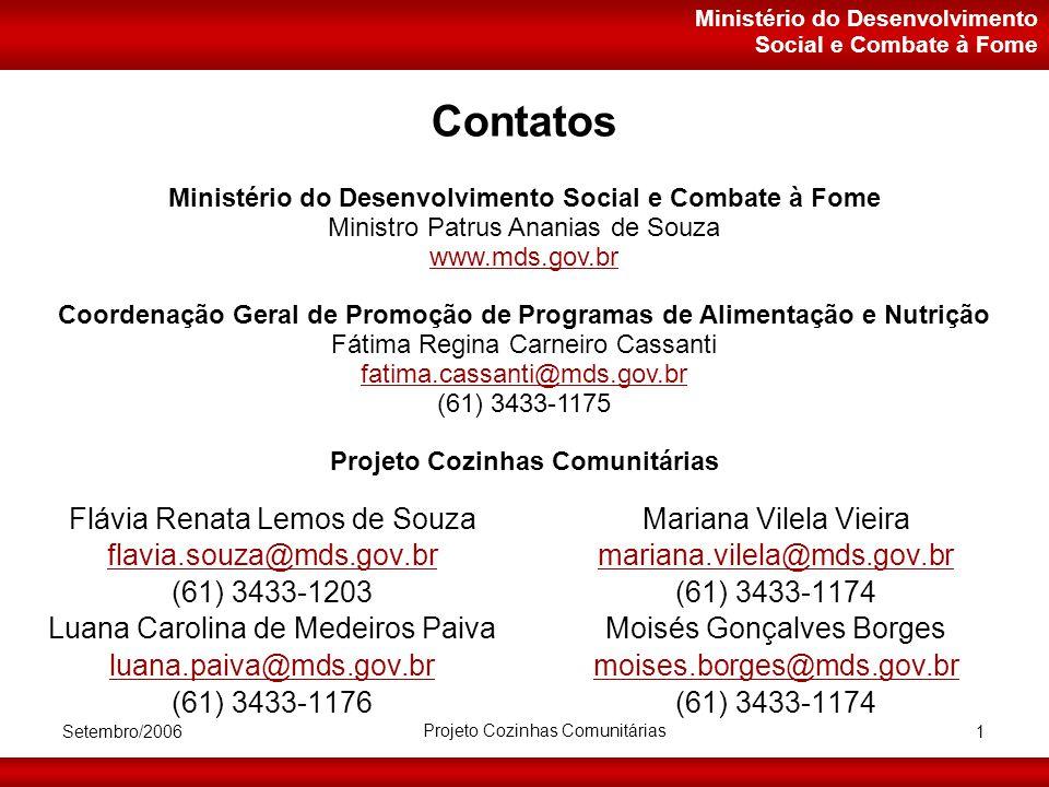 Ministério do Desenvolvimento Social e Combate à Fome Setembro/2006 Projeto Cozinhas Comunitárias 1 Contatos Flávia Renata Lemos de Souza flavia.souza@mds.gov.br (61) 3433-1203 Luana Carolina de Medeiros Paiva luana.paiva@mds.gov.br (61) 3433-1176 Mariana Vilela Vieira mariana.vilela@mds.gov.br (61) 3433-1174 Moisés Gonçalves Borges moises.borges@mds.gov.br (61) 3433-1174 Ministério do Desenvolvimento Social e Combate à Fome Ministro Patrus Ananias de Souza www.mds.gov.br Coordenação Geral de Promoção de Programas de Alimentação e Nutrição Fátima Regina Carneiro Cassanti fatima.cassanti@mds.gov.br (61) 3433-1175 Projeto Cozinhas Comunitárias