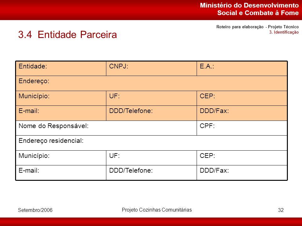 Ministério do Desenvolvimento Social e Combate à Fome Setembro/2006 Projeto Cozinhas Comunitárias 32 3.4 Entidade Parceira Endereço residencial: CEP:UF:Município: DDD/Fax:DDD/Telefone:E-mail: CPF:Nome do Responsável: DDD/Fax:DDD/Telefone:E-mail: CEP:UF:Município: Endereço: E.A.:CNPJ:Entidade: Roteiro para elaboração - Projeto Técnico 3.