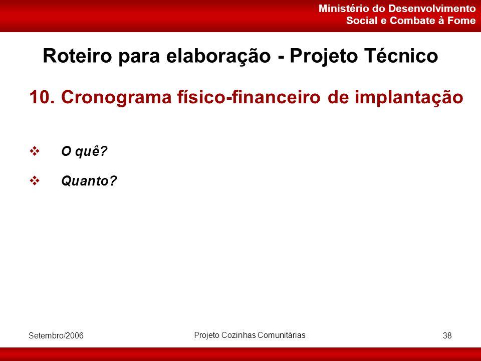 Ministério do Desenvolvimento Social e Combate à Fome Setembro/2006 Projeto Cozinhas Comunitárias 38 Roteiro para elaboração - Projeto Técnico 10.Cronograma físico-financeiro de implantação  O quê.