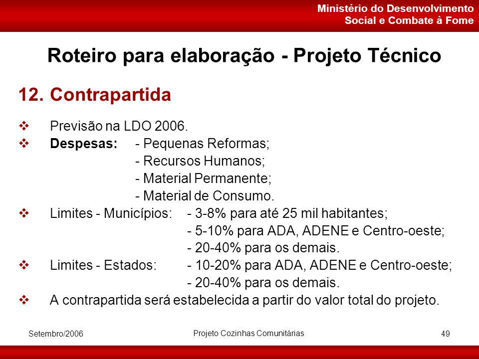 Ministério do Desenvolvimento Social e Combate à Fome Setembro/2006 Projeto Cozinhas Comunitárias 49 Roteiro para elaboração - Projeto Técnico 12.Contrapartida  Previsão na LDO 2006.