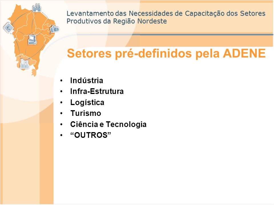 Levantamento das Necessidades de Capacitação dos Setores Produtivos da Região Nordeste Setores pré-definidos pela ADENE Indústria Infra-Estrutura Logí