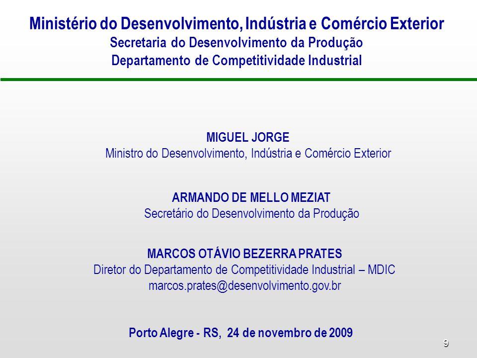 9 Ministério do Desenvolvimento, Indústria e Comércio Exterior Secretaria do Desenvolvimento da Produção Departamento de Competitividade Industrial MIGUEL JORGE Ministro do Desenvolvimento, Indústria e Comércio Exterior ARMANDO DE MELLO MEZIAT Secretário do Desenvolvimento da Produção MARCOS OTÁVIO BEZERRA PRATES Diretor do Departamento de Competitividade Industrial – MDIC marcos.prates@desenvolvimento.gov.br Porto Alegre - RS, 24 de novembro de 2009