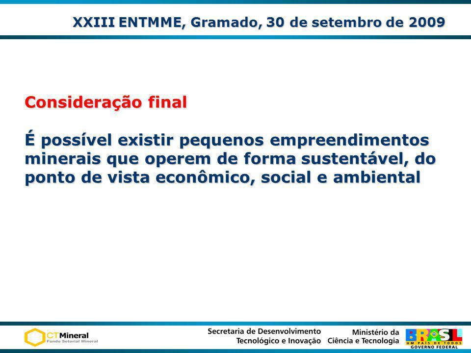 XXIII ENTMME, Gramado, 30 de setembro de 2009 Consideração final É possível existir pequenos empreendimentos minerais que operem de forma sustentável,