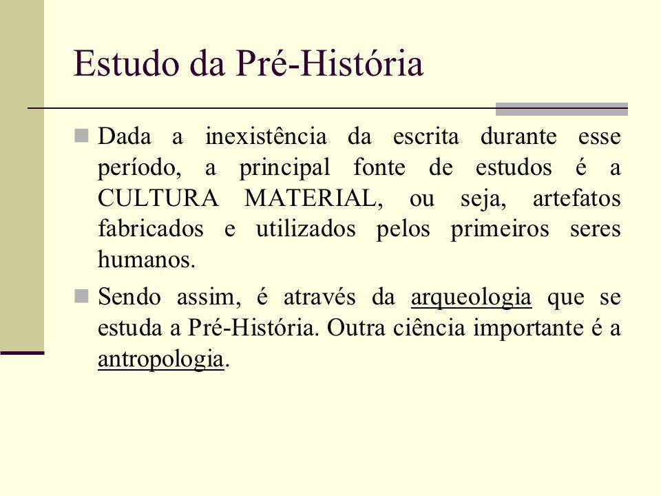 Estudo da Pré-História Dada a inexistência da escrita durante esse período, a principal fonte de estudos é a CULTURA MATERIAL, ou seja, artefatos fabr