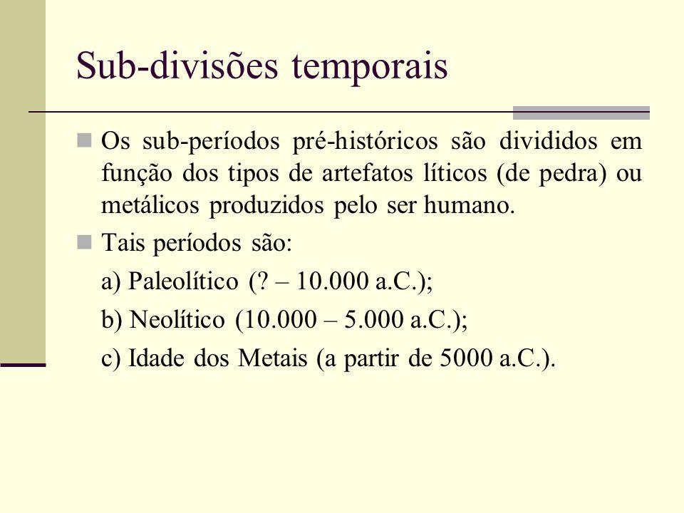 Sub-divisões temporais Os sub-períodos pré-históricos são divididos em função dos tipos de artefatos líticos (de pedra) ou metálicos produzidos pelo s