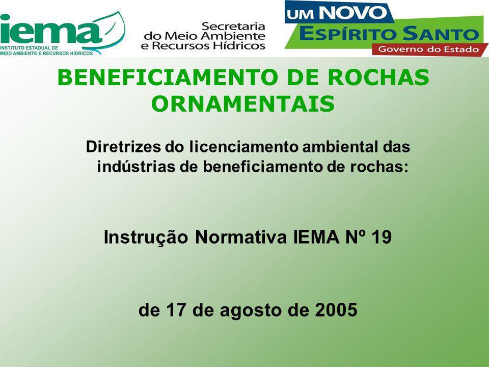 BENEFICIAMENTO DE ROCHAS ORNAMENTAIS Diretrizes do licenciamento ambiental das indústrias de beneficiamento de rochas: Instrução Normativa IEMA Nº 19 de 17 de agosto de 2005