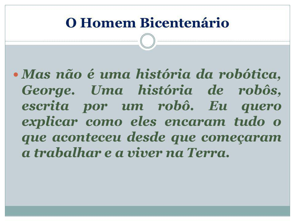 O Homem Bicentenário Mas não é uma história da robótica, George. Uma história de robôs, escrita por um robô. Eu quero explicar como eles encaram tudo