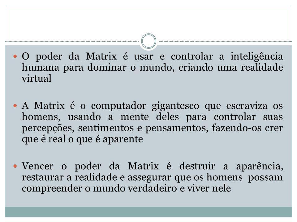 O poder da Matrix é usar e controlar a inteligência humana para dominar o mundo, criando uma realidade virtual A Matrix é o computador gigantesco que