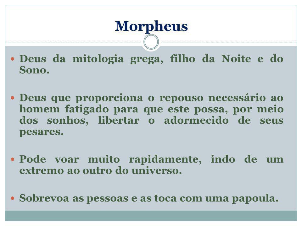 Morpheus Deus da mitologia grega, filho da Noite e do Sono. Deus que proporciona o repouso necessário ao homem fatigado para que este possa, por meio