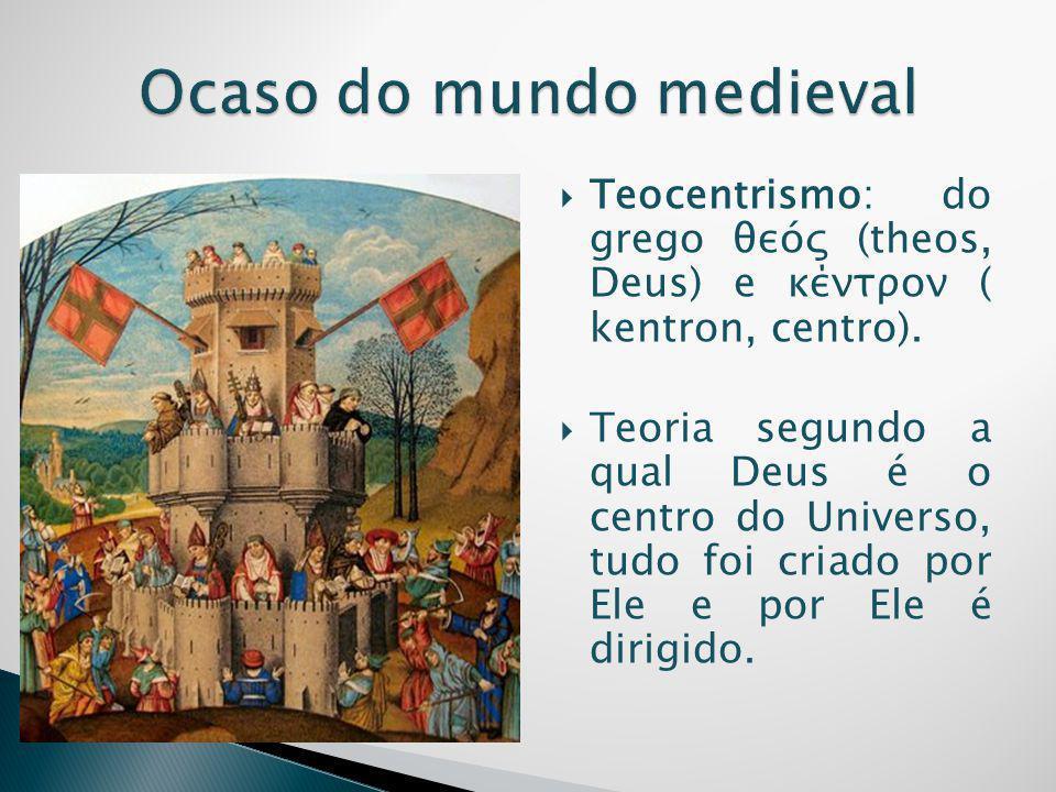  Teocentrismo: do grego θεóς (theos, Deus) e κέντρον ( kentron, centro).  Teoria segundo a qual Deus é o centro do Universo, tudo foi criado por Ele